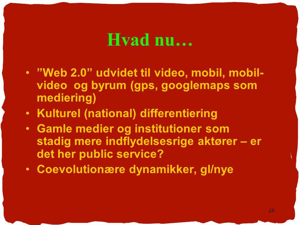 Hvad nu… Web 2.0 udvidet til video, mobil, mobil-video og byrum (gps, googlemaps som mediering) Kulturel (national) differentiering.