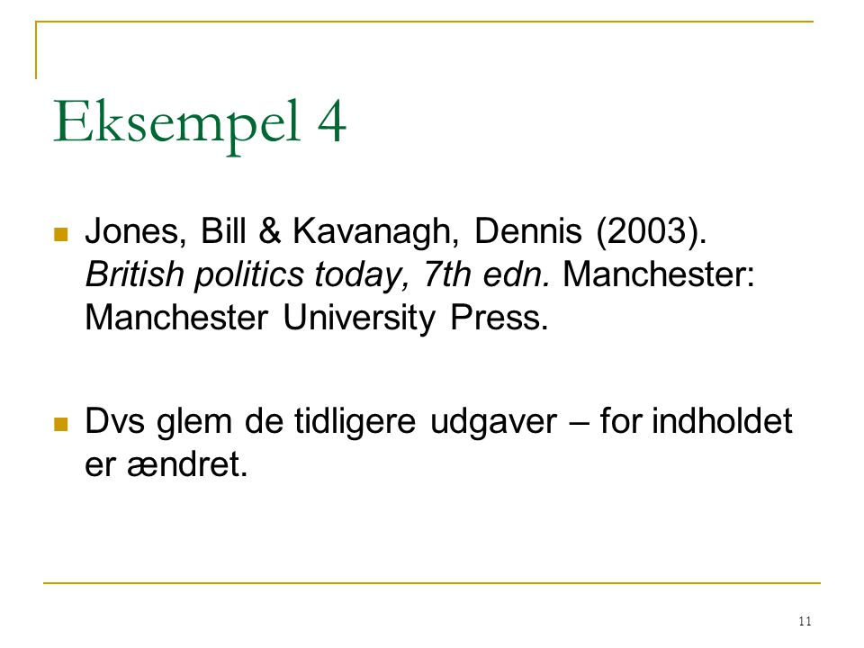 Eksempel 4 Jones, Bill & Kavanagh, Dennis (2003). British politics today, 7th edn. Manchester: Manchester University Press.