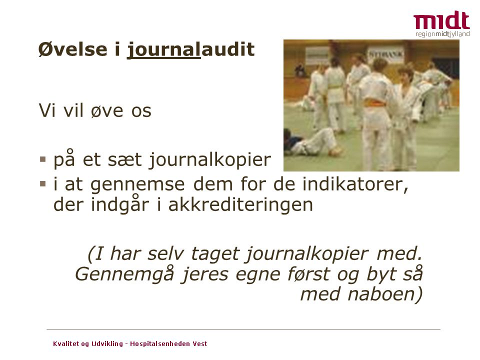 Øvelse i journalaudit Vi vil øve os. på et sæt journalkopier. i at gennemse dem for de indikatorer, der indgår i akkrediteringen.