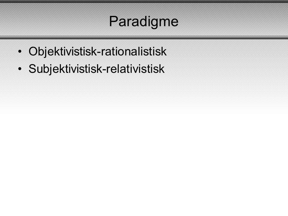 Paradigme Objektivistisk-rationalistisk Subjektivistisk-relativistisk