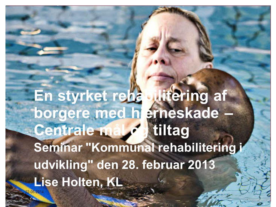 En styrket rehabilitering af borgere med hjerneskade – Centrale mål og tiltag Seminar Kommunal rehabilitering i udvikling den 28. februar 2013 Lise Holten, KL