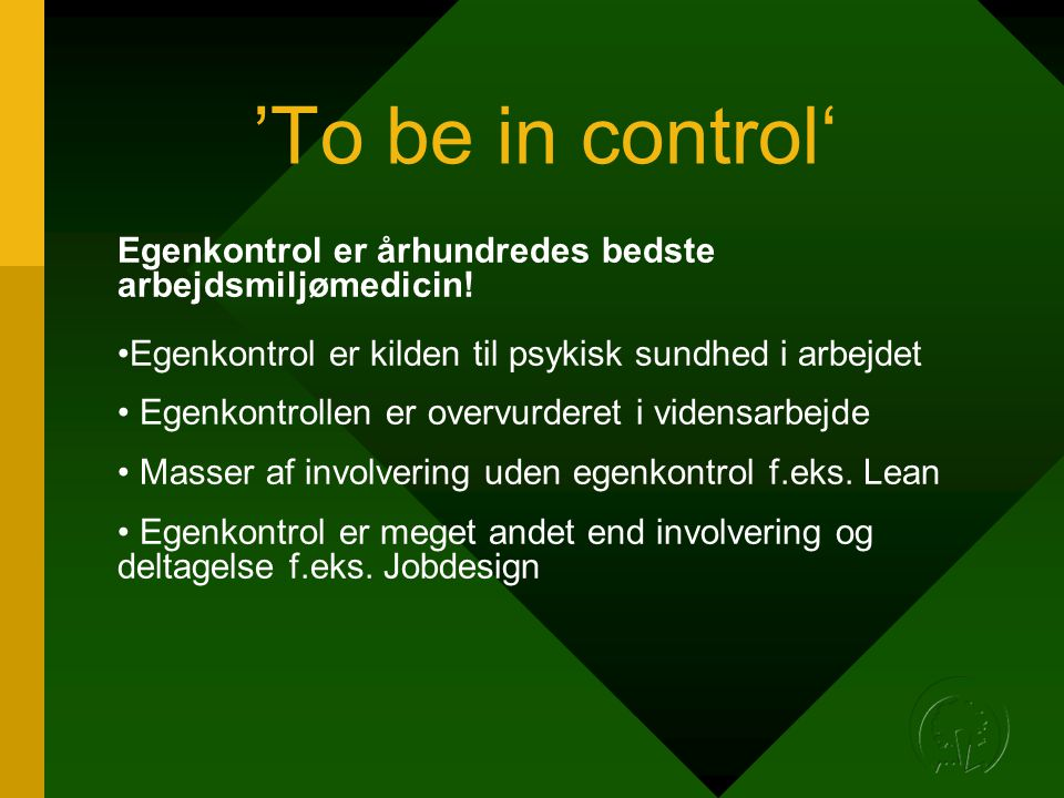 'To be in control' Egenkontrol er århundredes bedste arbejdsmiljømedicin! Egenkontrol er kilden til psykisk sundhed i arbejdet.