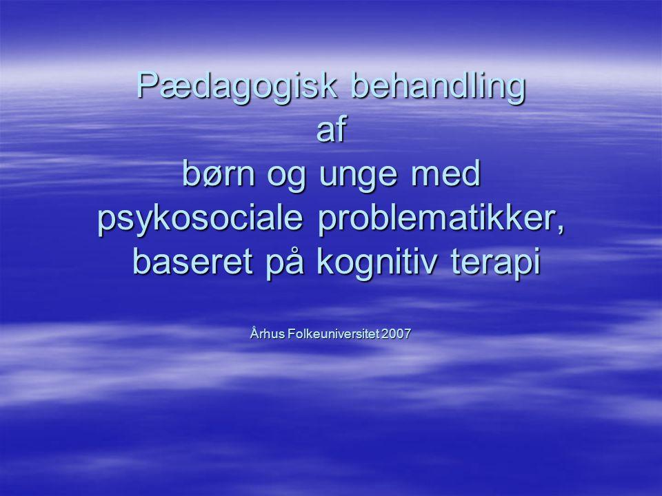 Pædagogisk behandling af børn og unge med psykosociale problematikker, baseret på kognitiv terapi Århus Folkeuniversitet 2007