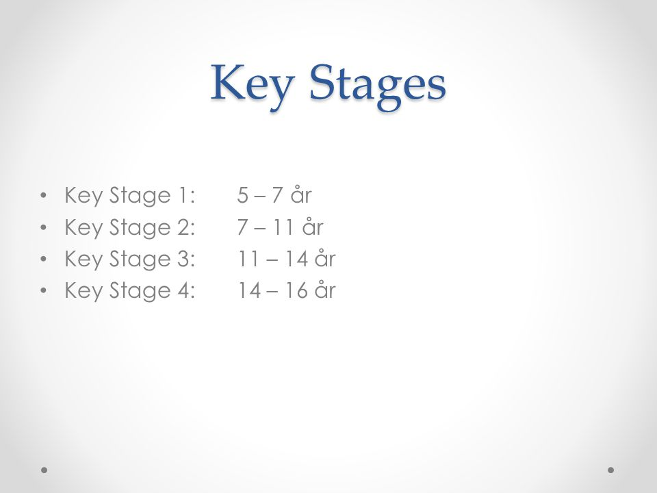 Key Stages Key Stage 1: 5 – 7 år Key Stage 2: 7 – 11 år
