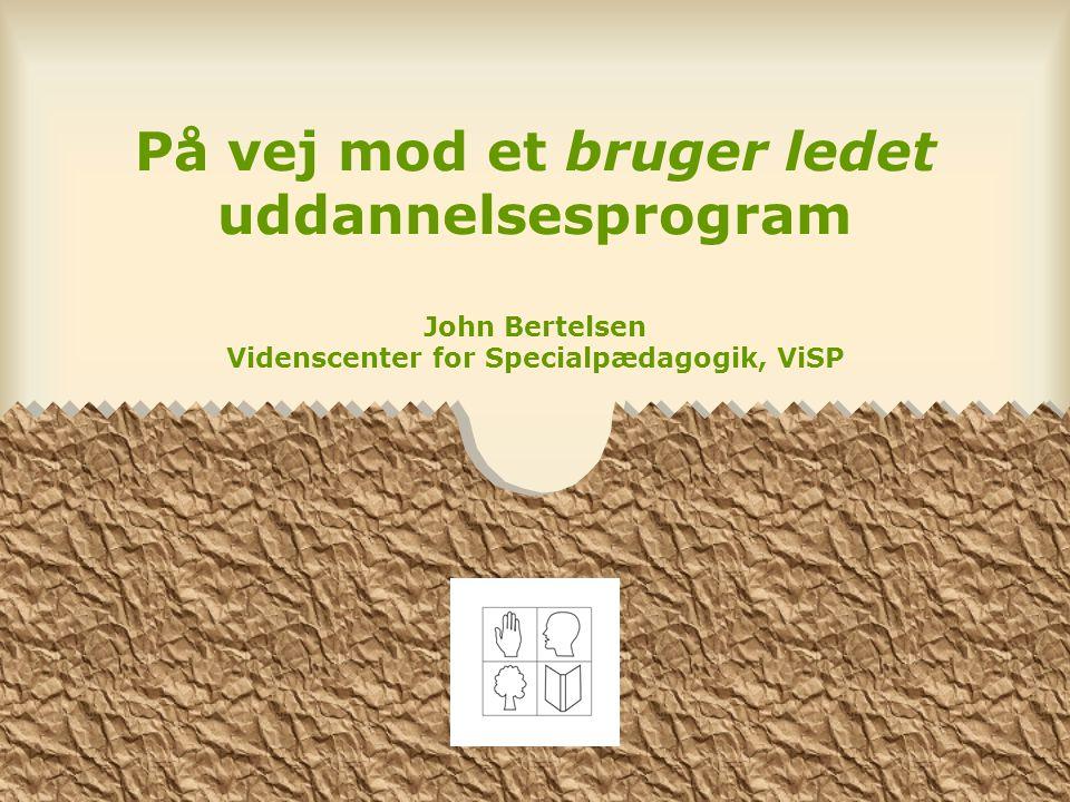 På vej mod et bruger ledet uddannelsesprogram John Bertelsen Videnscenter for Specialpædagogik, ViSP