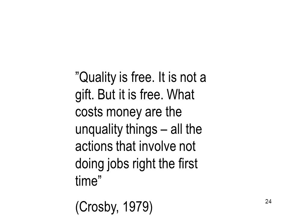 Quality is free. It is not a gift. But it is free