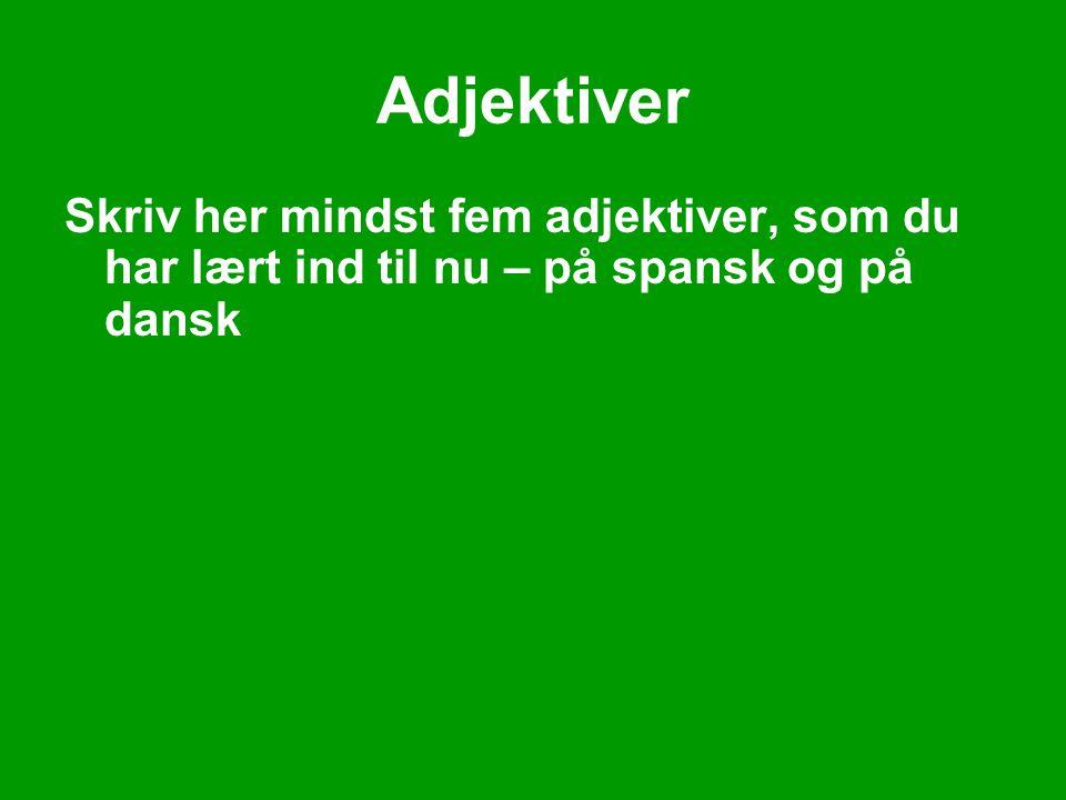 Adjektiver Skriv her mindst fem adjektiver, som du har lært ind til nu – på spansk og på dansk