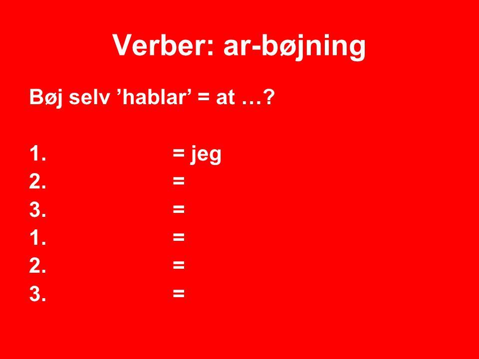 Verber: ar-bøjning Bøj selv 'hablar' = at … = jeg = 1. = 2. = 3. =