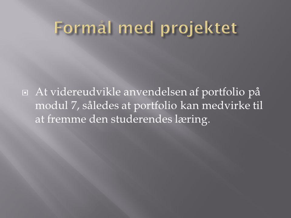 Formål med projektet At videreudvikle anvendelsen af portfolio på modul 7, således at portfolio kan medvirke til at fremme den studerendes læring.