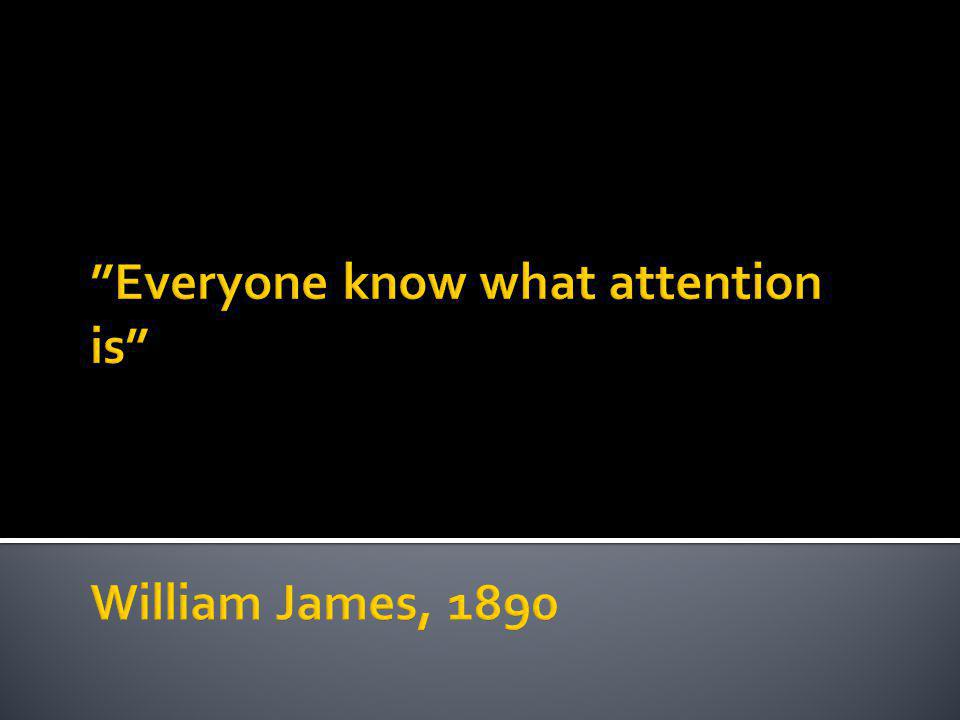Everyone know what attention is William James, 1890