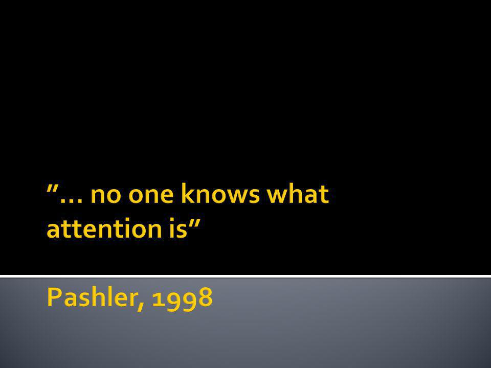 … no one knows what attention is Pashler, 1998