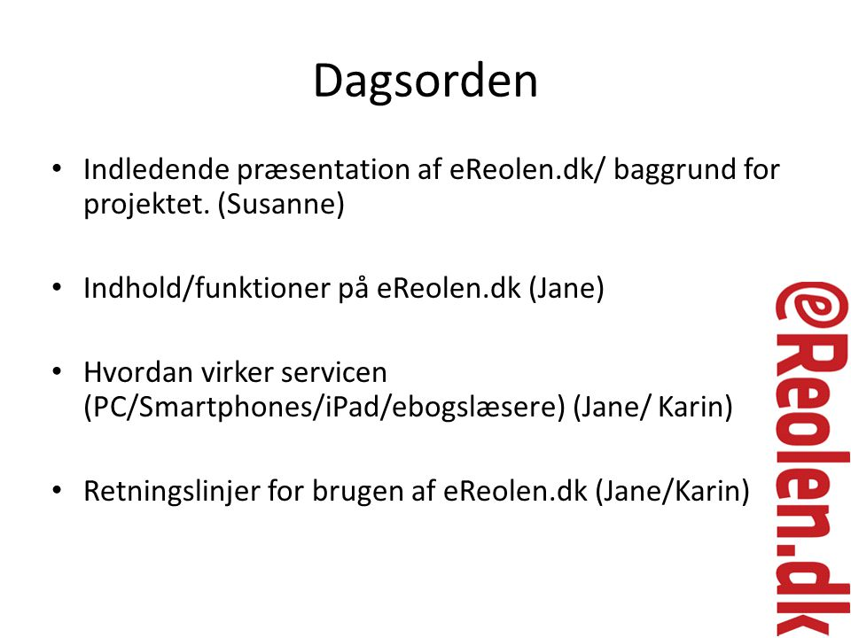 Dagsorden Indledende præsentation af eReolen.dk/ baggrund for projektet. (Susanne) Indhold/funktioner på eReolen.dk (Jane)