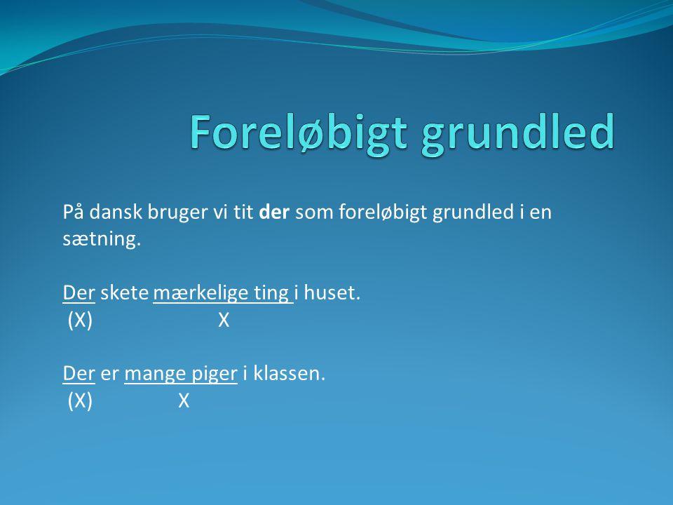 Foreløbigt grundled På dansk bruger vi tit der som foreløbigt grundled i en sætning. Der skete mærkelige ting i huset.