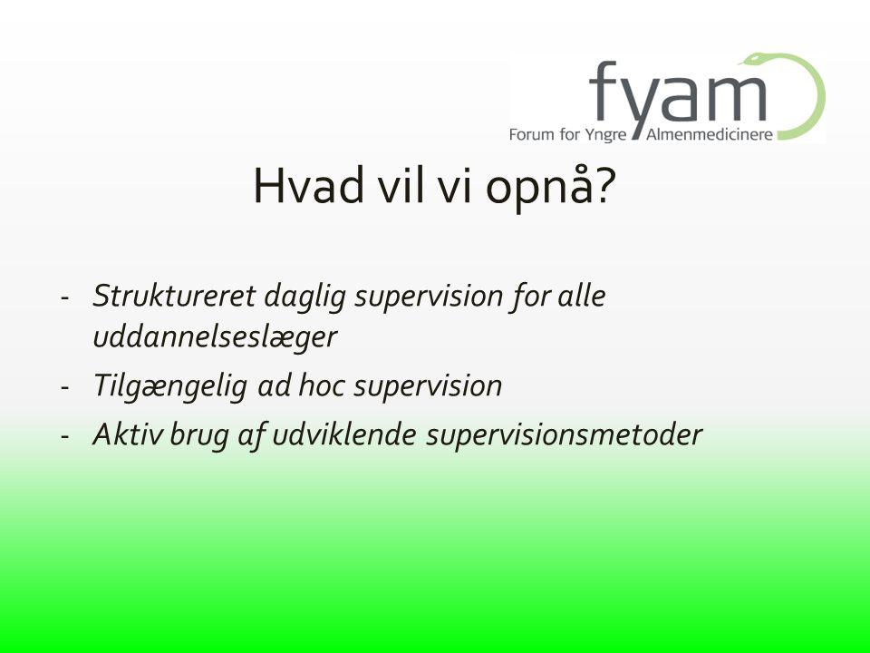 Hvad vil vi opnå Struktureret daglig supervision for alle uddannelseslæger. Tilgængelig ad hoc supervision.