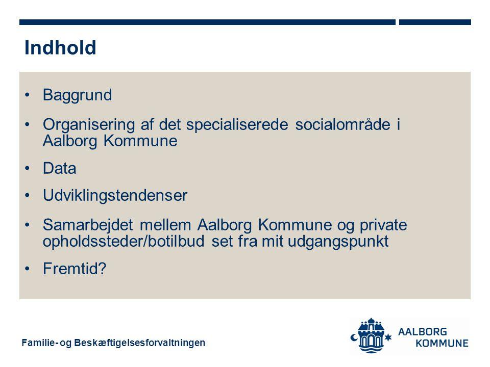 Indhold Baggrund. Organisering af det specialiserede socialområde i Aalborg Kommune. Data. Udviklingstendenser.
