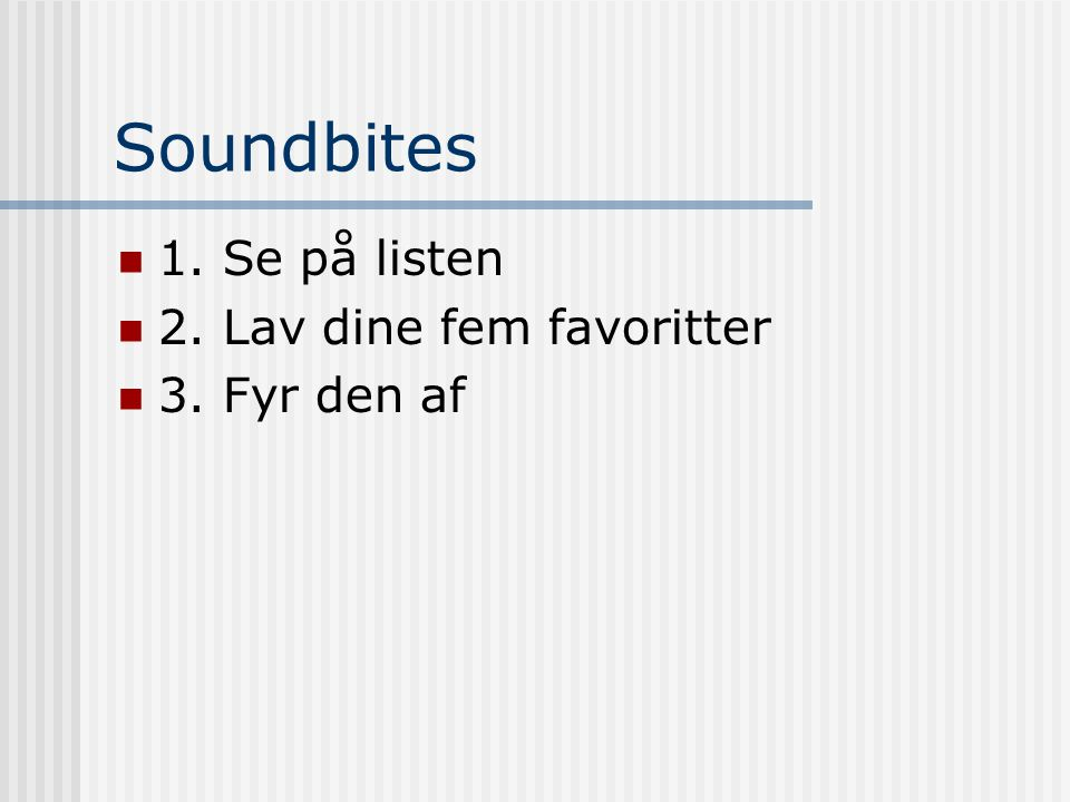 Soundbites 1. Se på listen 2. Lav dine fem favoritter 3. Fyr den af