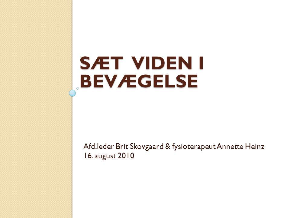 Sæt Viden I bevægelse Afd.leder Brit Skovgaard & fysioterapeut Annette Heinz 16. august 2010