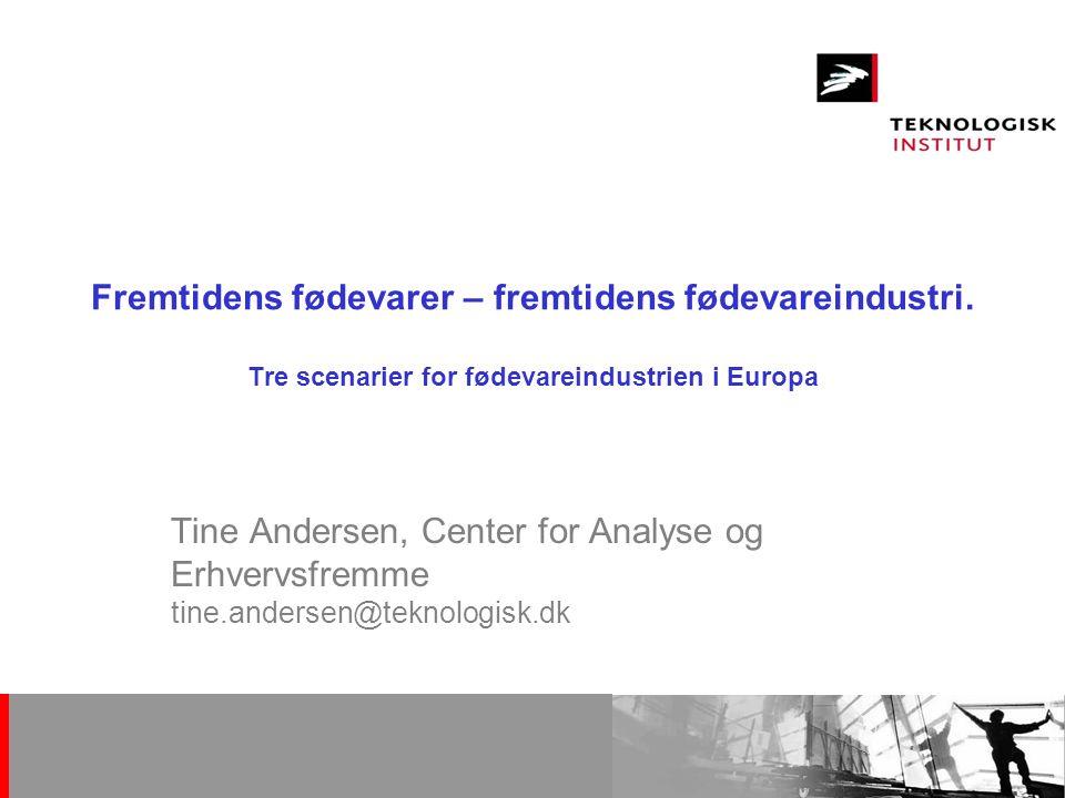 Tine Andersen 13. oktober 2006. Fremtidens fødevarer – fremtidens fødevareindustri. Tre scenarier for fødevareindustrien i Europa.