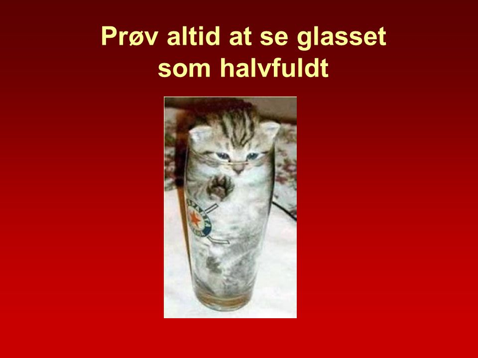 Prøv altid at se glasset som halvfuldt