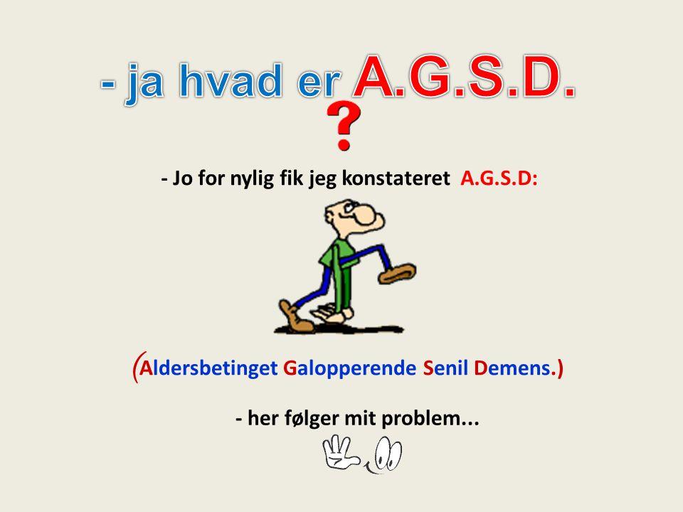 - ja hvad er A.G.S.D. (Aldersbetinget Galopperende Senil Demens.)
