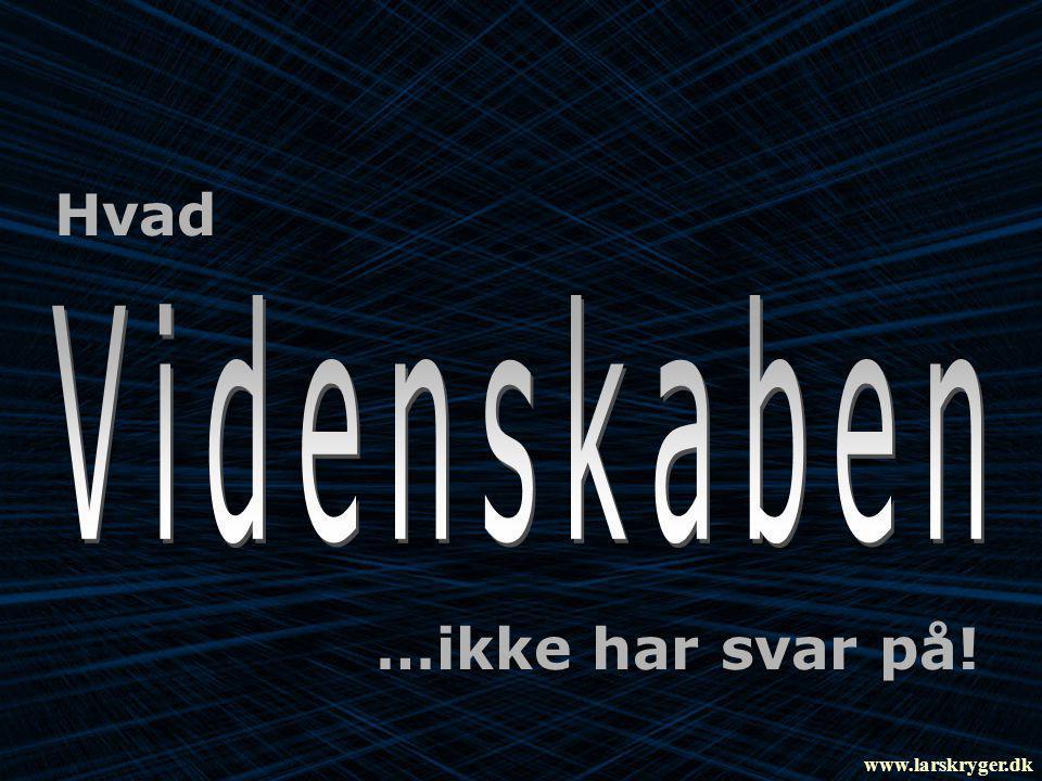 Hvad Videnskaben …ikke har svar på! www.larskryger.dk