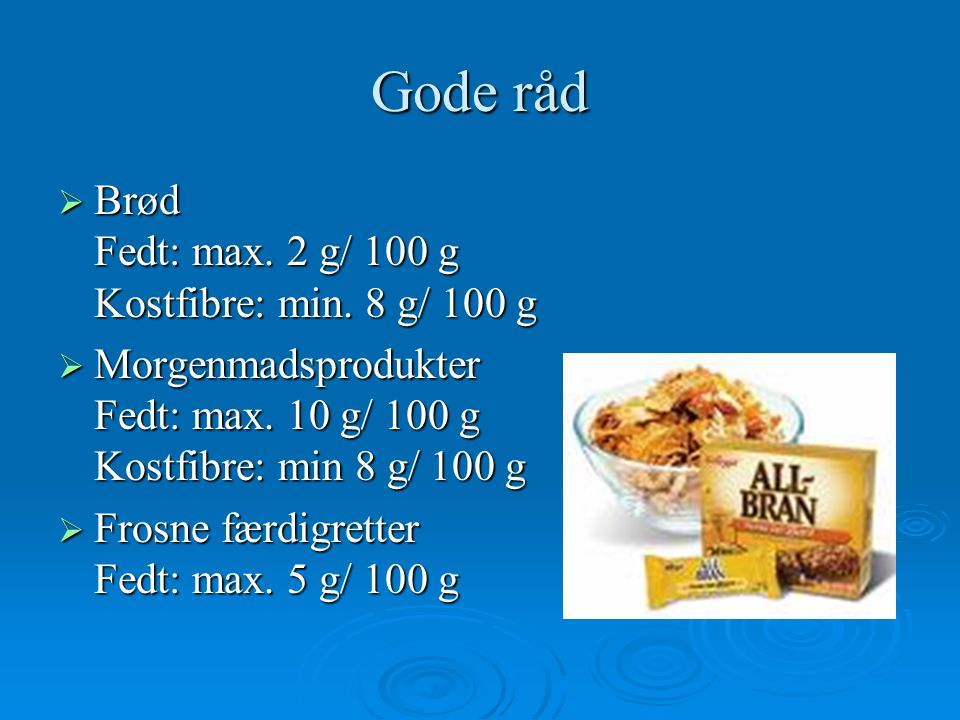 Gode råd Brød Fedt: max. 2 g/ 100 g Kostfibre: min. 8 g/ 100 g
