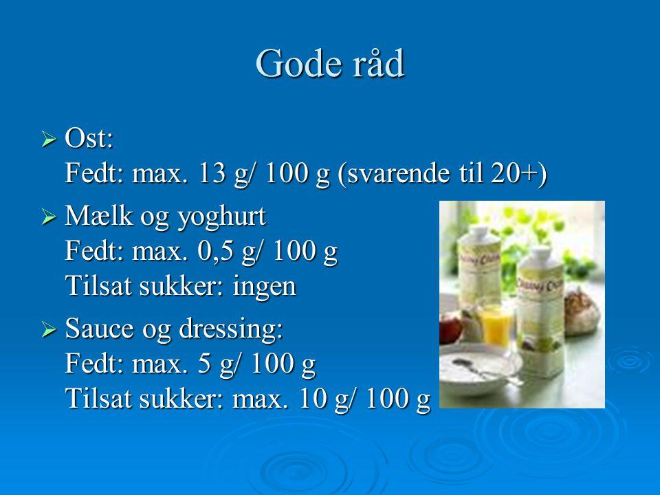 Gode råd Ost: Fedt: max. 13 g/ 100 g (svarende til 20+)