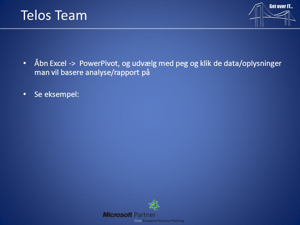 Telos Team Åbn Excel -> PowerPivot, og udvælg med peg og klik de data/oplysninger man vil basere analyse/rapport på.