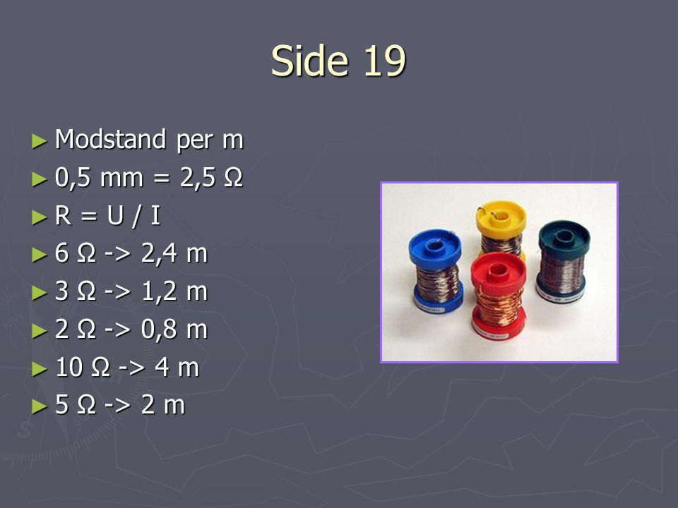 Side 19 Modstand per m 0,5 mm = 2,5 Ω R = U / I 6 Ω -> 2,4 m
