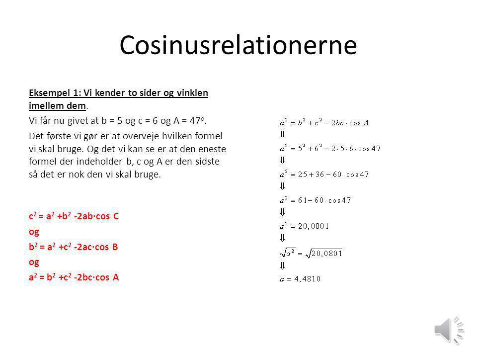 Cosinusrelationerne Eksempel 1: Vi kender to sider og vinklen imellem dem. Vi får nu givet at b = 5 og c = 6 og A = 47o.