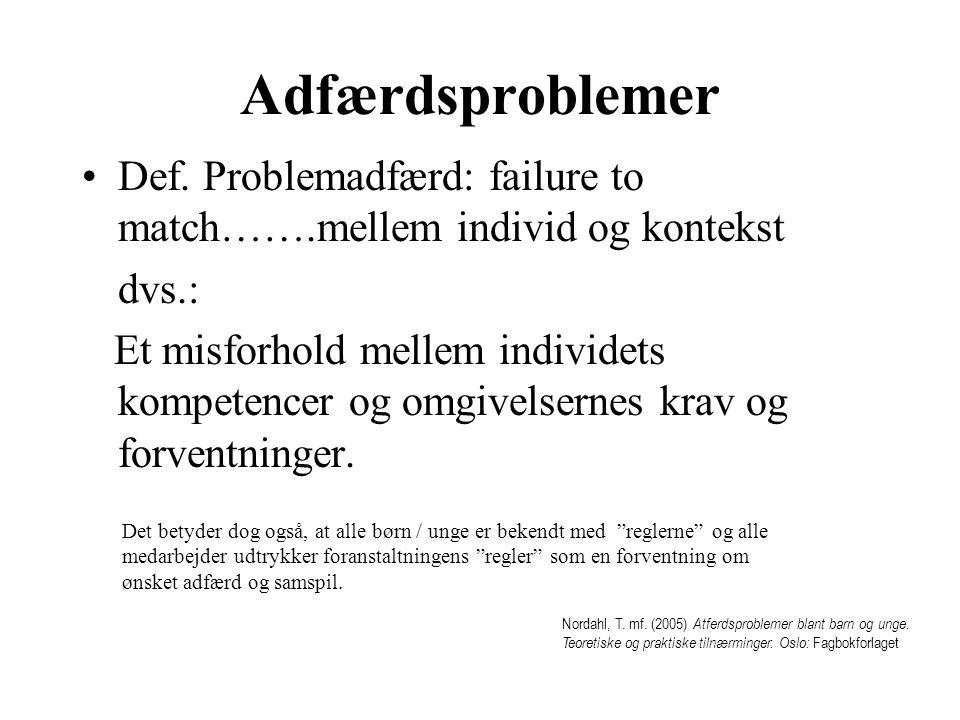 Adfærdsproblemer Def. Problemadfærd: failure to match…….mellem individ og kontekst. dvs.:
