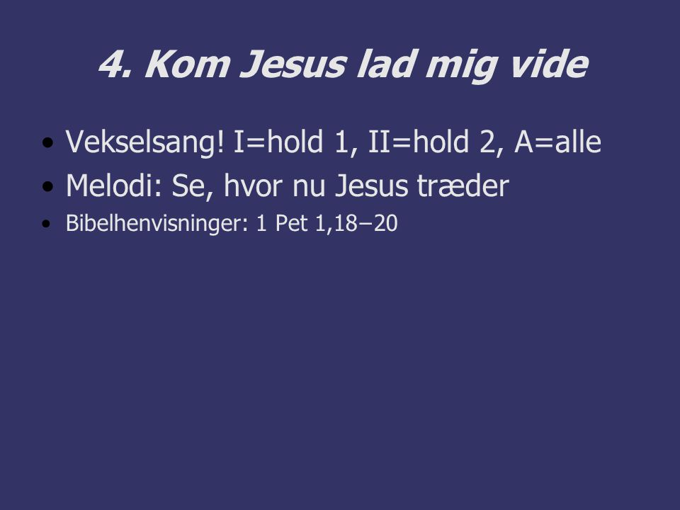 4. Kom Jesus lad mig vide Vekselsang! I=hold 1, II=hold 2, A=alle