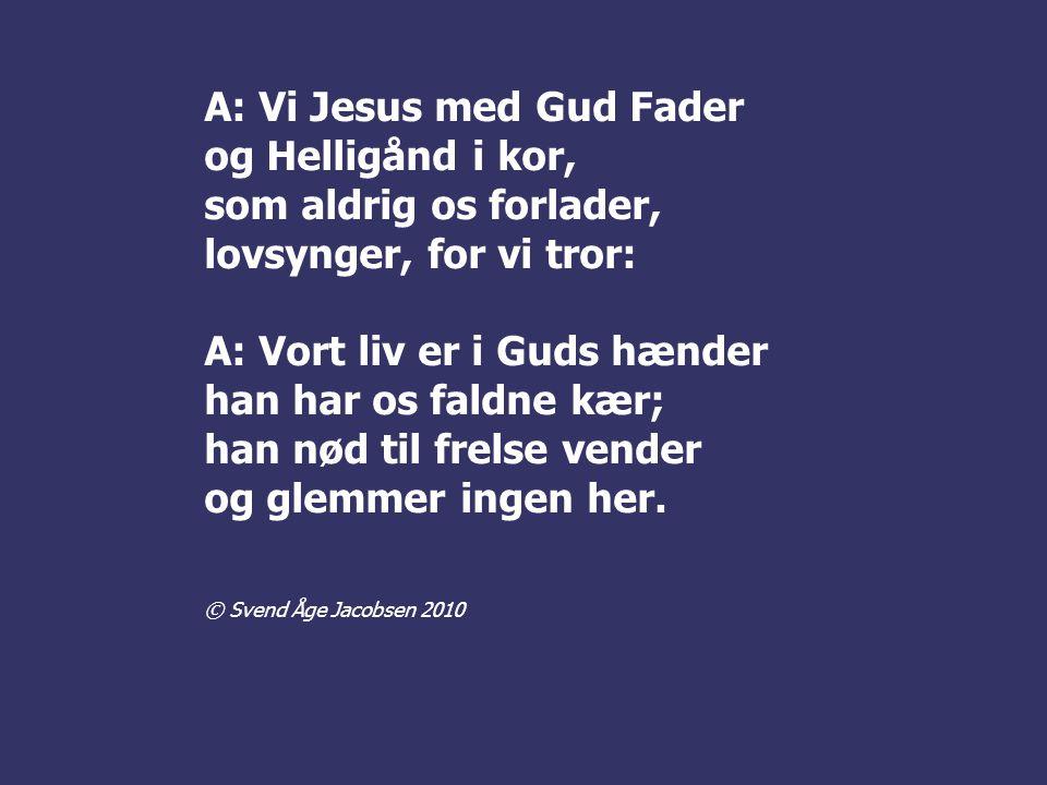 A: Vi Jesus med Gud Fader og Helligånd i kor, som aldrig os forlader,
