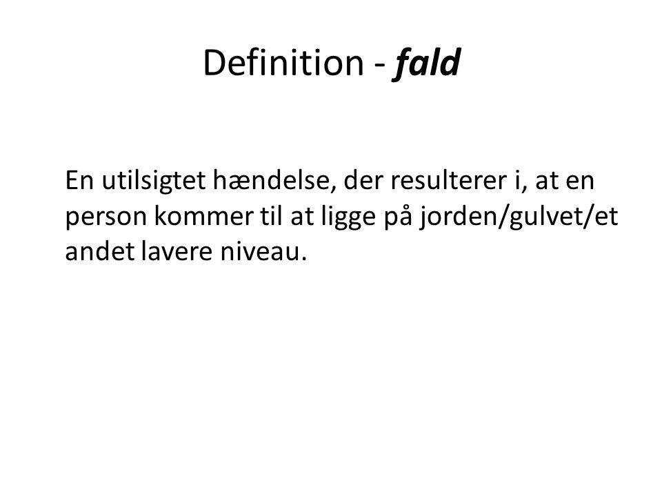 Definition - fald En utilsigtet hændelse, der resulterer i, at en person kommer til at ligge på jorden/gulvet/et andet lavere niveau.