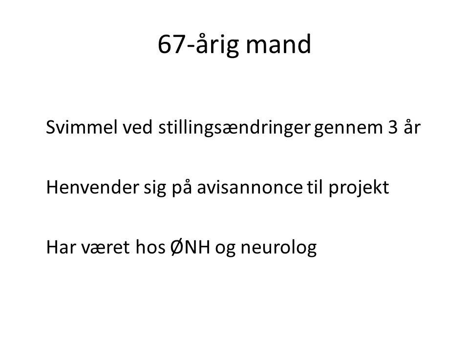 67-årig mand Svimmel ved stillingsændringer gennem 3 år Henvender sig på avisannonce til projekt Har været hos ØNH og neurolog