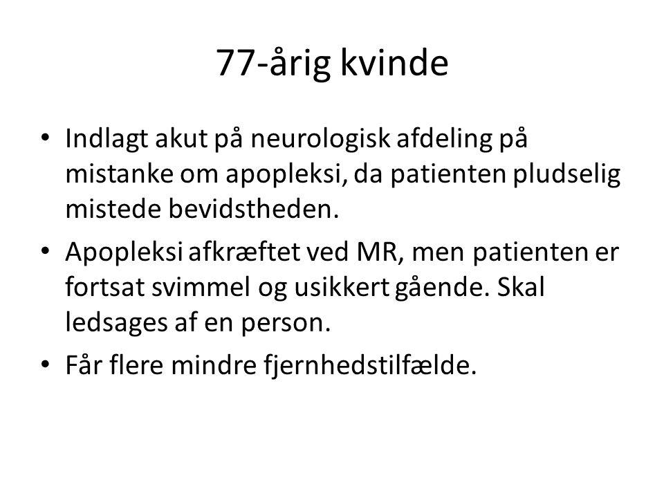 77-årig kvinde Indlagt akut på neurologisk afdeling på mistanke om apopleksi, da patienten pludselig mistede bevidstheden.