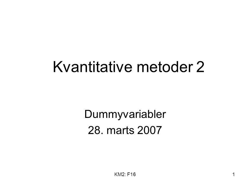 Kvantitative metoder 2 Dummyvariabler 28. marts 2007 KM2: F16