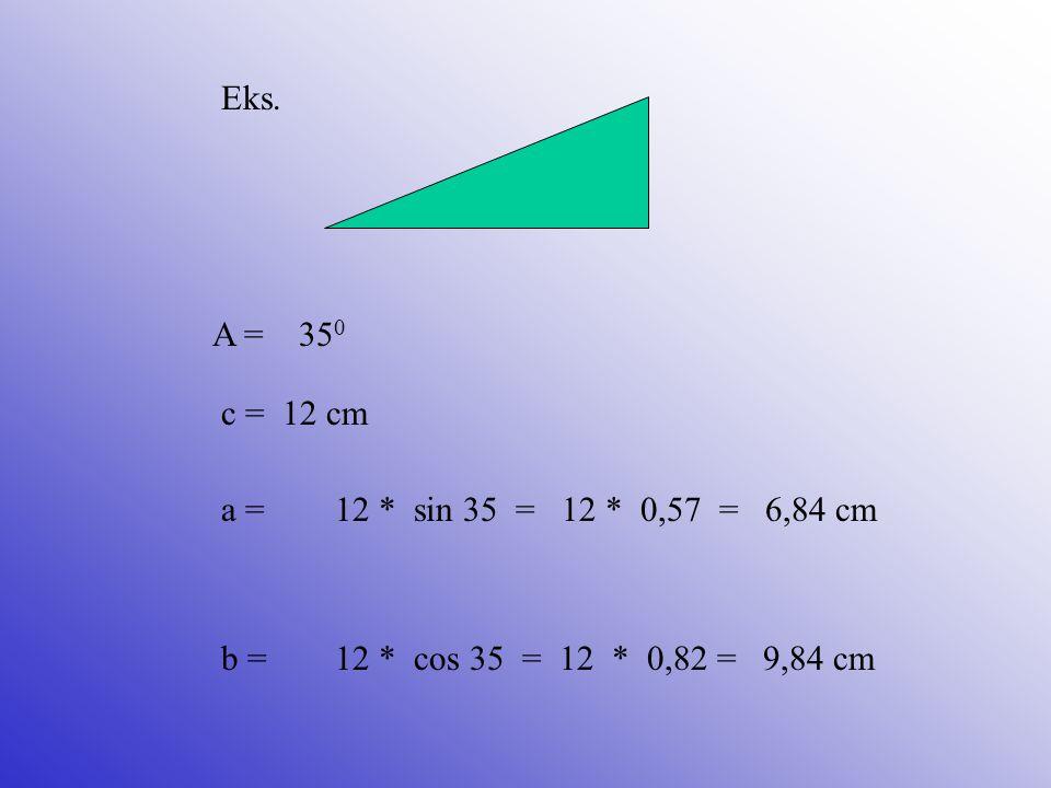 Eks. A = 350. c = 12 cm. a = 12 * sin 35 = 12 * 0,57 = 6,84 cm.