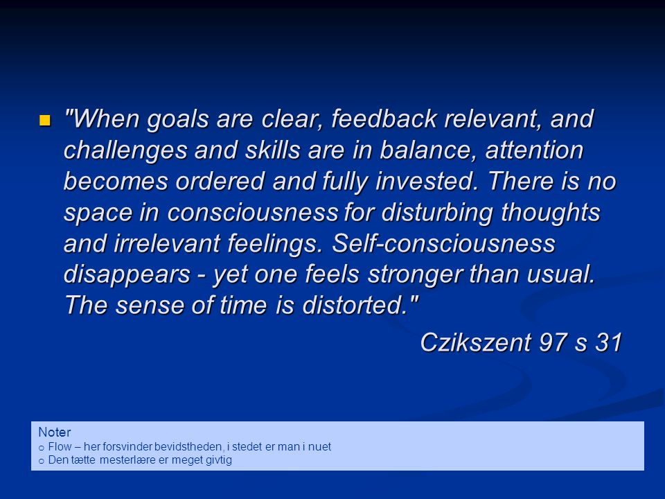 When goals are clear, feedback relevant, and challenges and skills are in balance, attention becomes ordered and fully invested. There is no space in consciousness for disturbing thoughts and irrelevant feelings. Self-consciousness disappears - yet one feels stronger than usual. The sense of time is distorted.