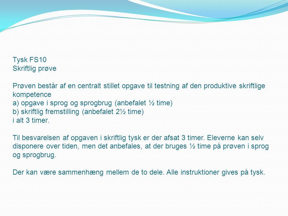 Tysk FS10 Skriftlig prøve Prøven består af en centralt stillet opgave til testning af den produktive skriftlige kompetence a) opgave i sprog og sprogbrug (anbefalet ½ time) b) skriftlig fremstilling (anbefalet 2½ time) i alt 3 timer.