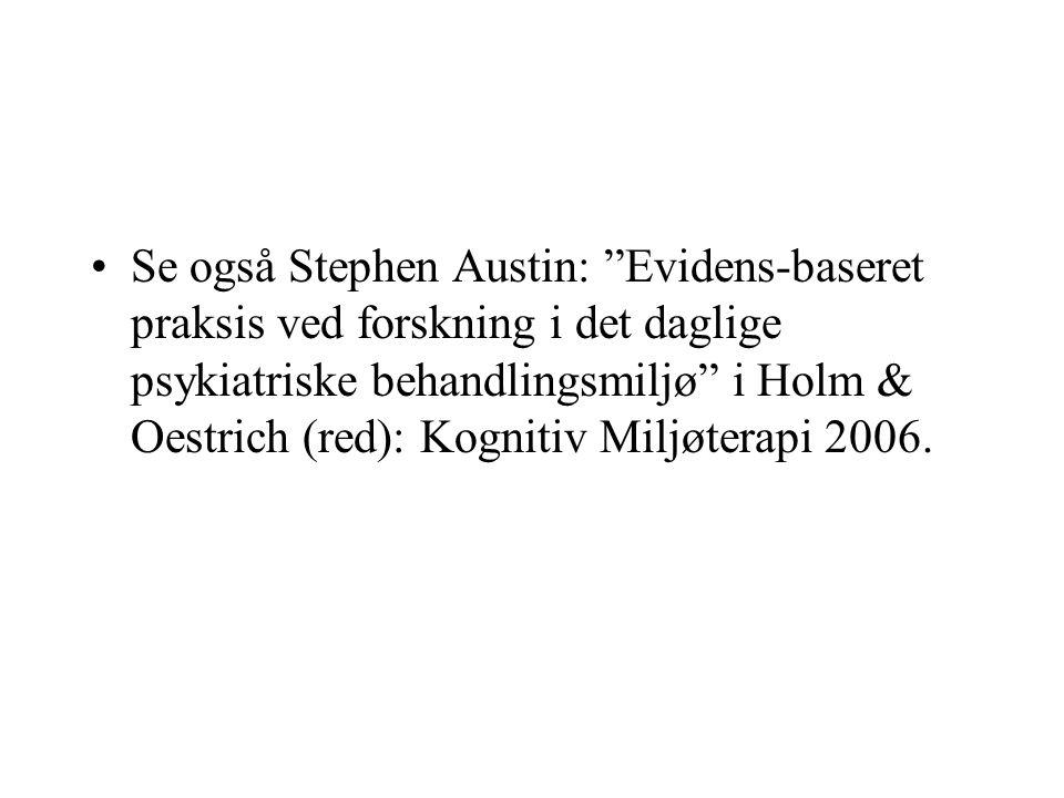 Se også Stephen Austin: Evidens-baseret praksis ved forskning i det daglige psykiatriske behandlingsmiljø i Holm & Oestrich (red): Kognitiv Miljøterapi 2006.