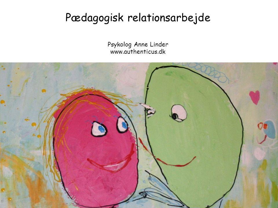 Pædagogisk relationsarbejde Psykolog Anne Linder www.authenticus.dk