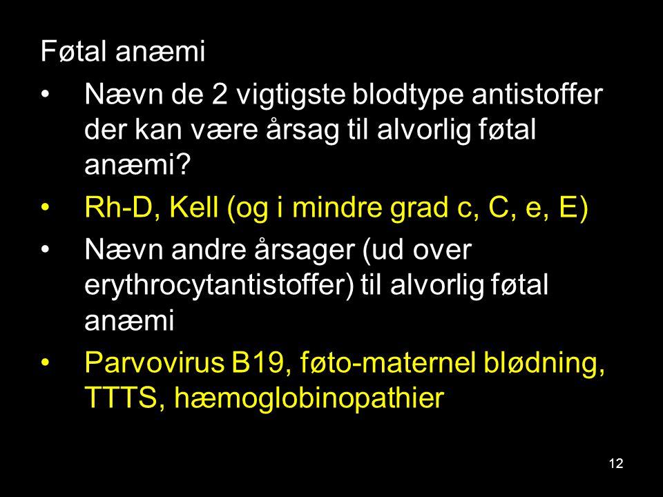 Føtal anæmi Nævn de 2 vigtigste blodtype antistoffer der kan være årsag til alvorlig føtal anæmi Rh-D, Kell (og i mindre grad c, C, e, E)