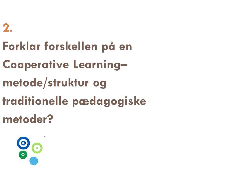 2. Forklar forskellen på en. Cooperative Learning– metode/struktur og. traditionelle pædagogiske.