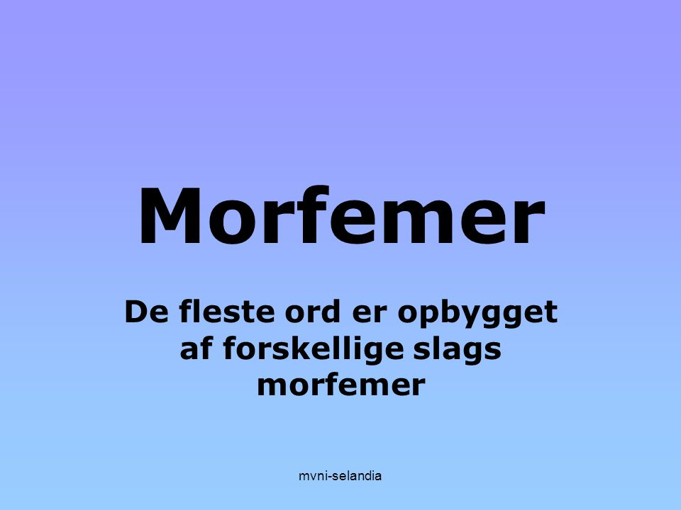 De fleste ord er opbygget af forskellige slags morfemer