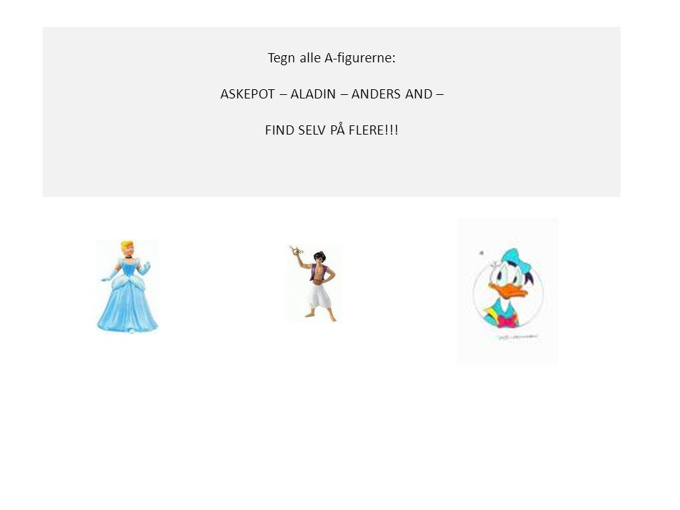 Tegn alle A-figurerne: ASKEPOT – ALADIN – ANDERS AND –