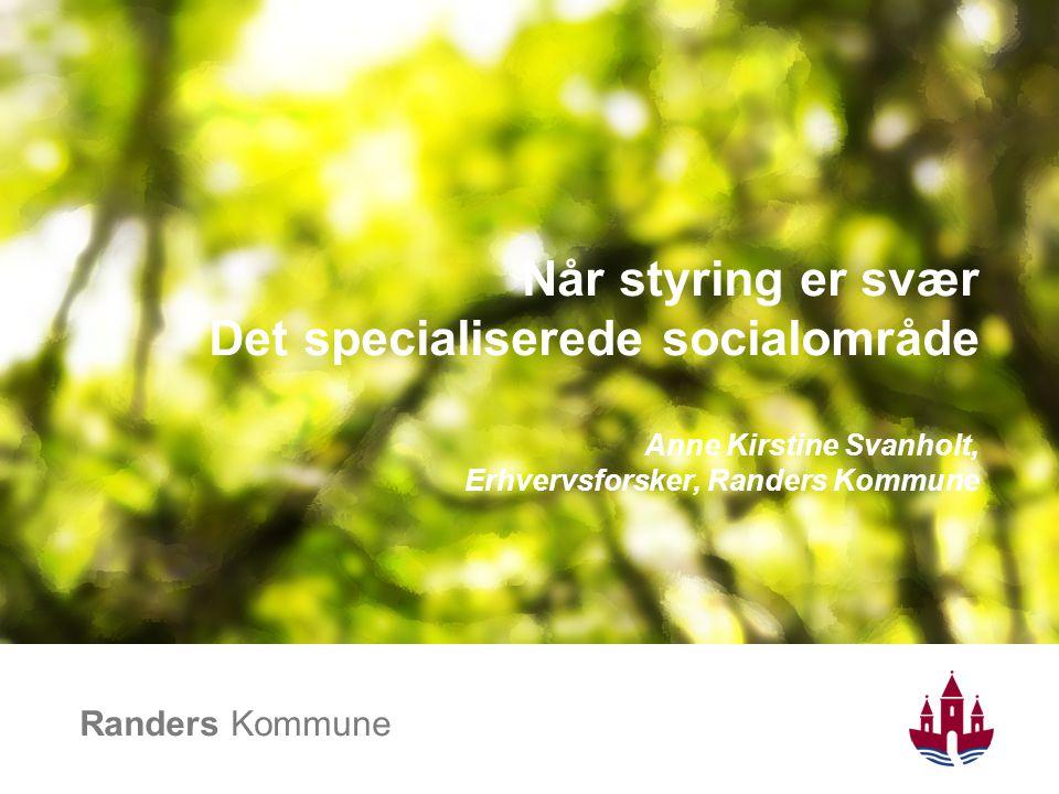 Når styring er svær Det specialiserede socialområde Anne Kirstine Svanholt, Erhvervsforsker, Randers Kommune