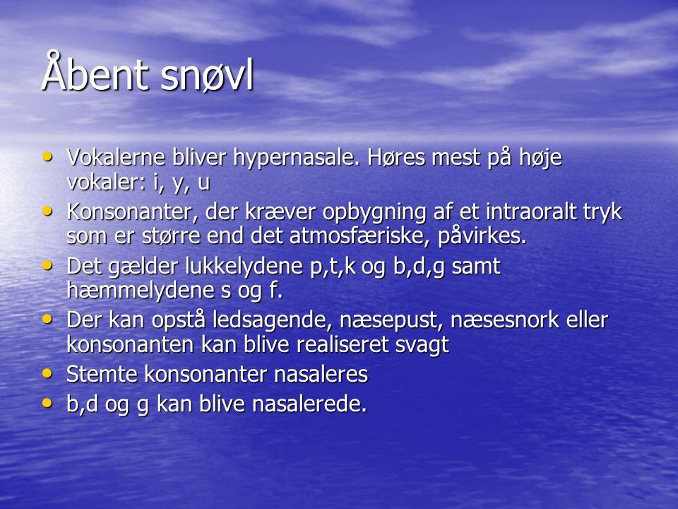 Åbent snøvl Vokalerne bliver hypernasale. Høres mest på høje vokaler: i, y, u.