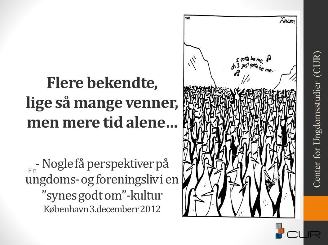Flere bekendte, lige så mange venner, men mere tid alene… - Nogle få perspektiver på ungdoms- og foreningsliv i en synes godt om -kultur København 3.decemberr 2012