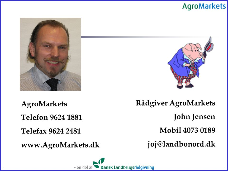 AgroMarkets Telefon 9624 1881. Telefax 9624 2481. www.AgroMarkets.dk. Rådgiver AgroMarkets. John Jensen.